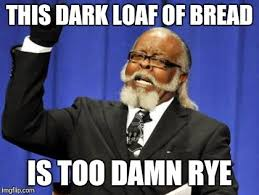 Loaf Meme - this dark loaf of bread is too damn rye meme