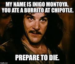Chipotle Memes - inigo montoya ate burrito at chipotle prepare to die imgflip