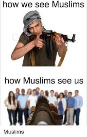 Islam Meme - how we see muslims how muslims see us muslims muslim meme on sizzle