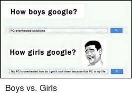 Is Google A Boy Or A Girl Meme - how boys google pc overheated solutions how girls google my pc