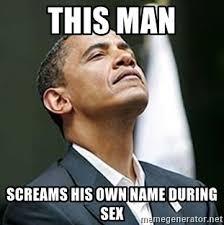 Sex Meme Generator - this man screams his own name during sex pretentious obama