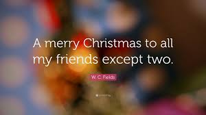 w c fields quote a merry to all my friends except