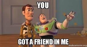 You Got Me Meme - you got a friend in me buzz and woody toy story meme make a meme