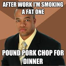 after work i m smoking a fat one pound pork chop for dinner