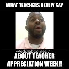Teacher Appreciation Memes - eddiebcomedy what teachers really say about teacher