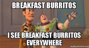 Burrito Meme - breakfast burritos i see breakfast burritos everywhere buzz and