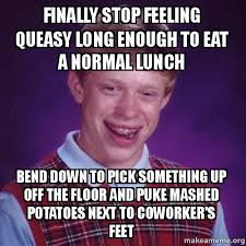 Puke Meme - finally stop feeling queasy long enough to eat a normal lunch bend