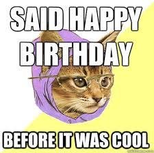 Hipster Cat Meme - said happy birthday before cat meme cat planet cat planet