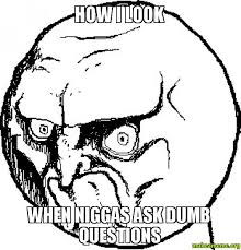 Dumb Face Meme - how i look when niggas ask dumb questions dumb questions make