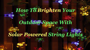 solar powered string lights how to brighten your outdoor space with solar powered string lights