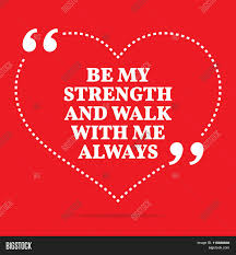 Strength Love Quotes by Inspirational Love Quote Be My Strength And Walk With Me Always