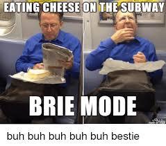 Subway Meme - eating cheese on the subway brie mode buh buh buh buh buh bestie