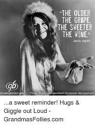 Janis Joplin Meme - the older the grape the sweeter the wine janis joplin growing