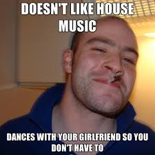 House Music Memes - doesn t like house music dances with your girlfriend so you don t