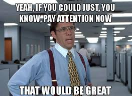 Attention Meme - yeah if you could just you know pay attention now that would be