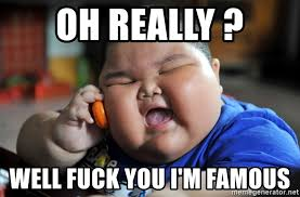 Fuck You Kid Meme - oh really well fuck you i m famous fat asian kid meme generator