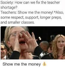 Show Me The Money Meme - society how can we fix the teacher shortage teachers show me the