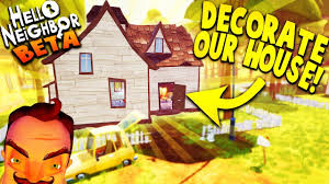 decorating our new house in hello neighbor beta hello neighbor