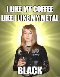 Metal Meme - i like my coffee like i like my metal black smug black metal chick