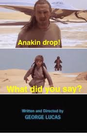 Lucas Meme - anakin drop written and directed by george lucas george lucas
