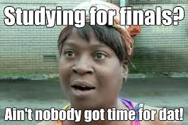 Studying For Finals Meme - studying for finals ain t nobody got time for dat sweet brown