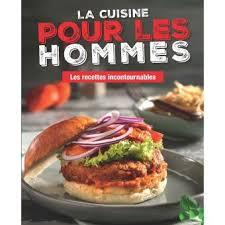 livre de cuisine pour homme la cuisine pour les hommes les recettes incontournables broché