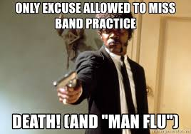 only excuse allowed to miss band practice death and man flu