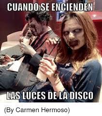 Memes Carmen - cuando se encienden las luces de la disco by carmen hermoso meme