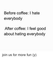 I Feel Good Meme - before coffee i hate everybody after coffee i feel good about hating