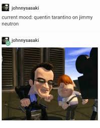 Memes Jimmy - johnny sasaki current mood quentin tarantino on jimmy neutron