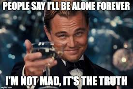 Not Mad Meme - people say i ll be alone forever i m not mad it s the truth meme