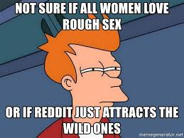 Rough Sex Meme - not sure if all women love rough sex or if reddit just attracts the
