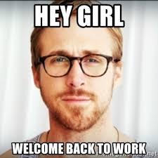 Welcome Back Meme - hey girl welcome back to work ryan gosling hey girl 3 meme