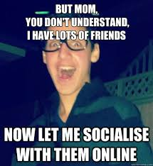 Online Friends Meme - but mom you don t understand i have lots of friends now let me