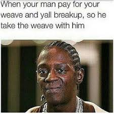 Weave Memes - when your man pay for your weave and yall breakup so he take the