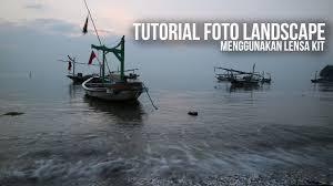 tutorial fotografi landscape tutorial foto landscape mengunakan lensa kit youtube