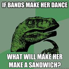 Bands Will Make Her Dance Meme - if bands make her dance what will make her make a sandwich