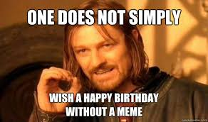 Nerd Birthday Meme - one does not simply wish a happy birthday without a meme boromir