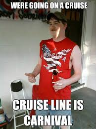 Carnival Cruise Meme - were going on a cruise cruise line is carnival redneck randal