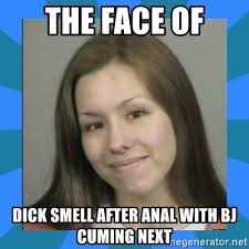 Meme Anal - the face of dick smell after anal with bj cuming next jodi arias