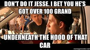 Jesse Meme - don t do it jesse i bet you he s got over 100 grand underneath