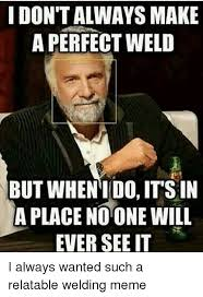 Funny Welding Memes - i dont always make a perfect weld but when ido its in a place