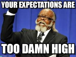 Too Damn High Meme - your expectations are too damn high meme on memegen
