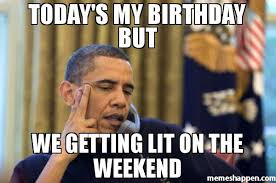 Lit Meme - today s my birthday but we getting lit on the weekend meme no i