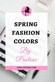 spring fashion colors 2017 by pantone chiclypoised
