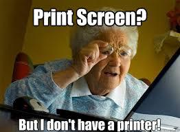 Meme Print - print screen but i don t have a printer grandma finds the