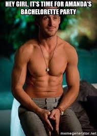 Bachelorette Party Meme - hey girl it s time for amanda s bachelorette party shirtless ryan