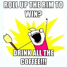 Roll Up Meme - roll up the rim to win drink all the coffee create meme