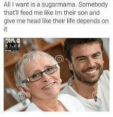 Sugar Mama Meme - all i want is a sugarmama somebody that ll feed me like im their son