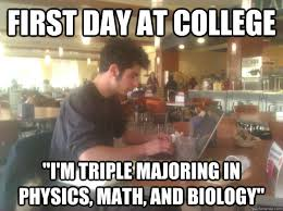First Day Of College Meme - first day at college i m triple majoring in physics math and